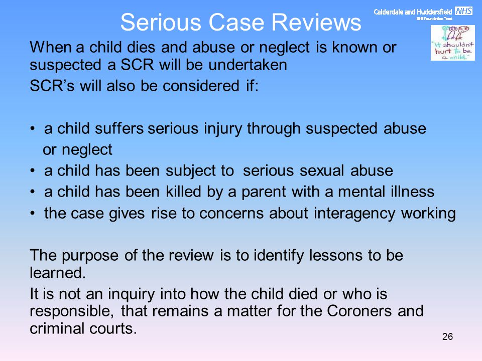 Serious Case Reviews When a child dies and abuse or neglect is known or suspected a SCR will be undertaken.