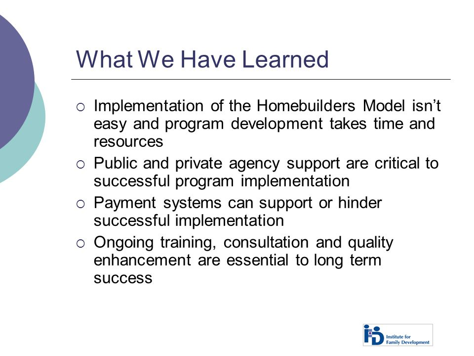 What We Have Learned Implementation of the Homebuilders Model isn't easy and program development takes time and resources.