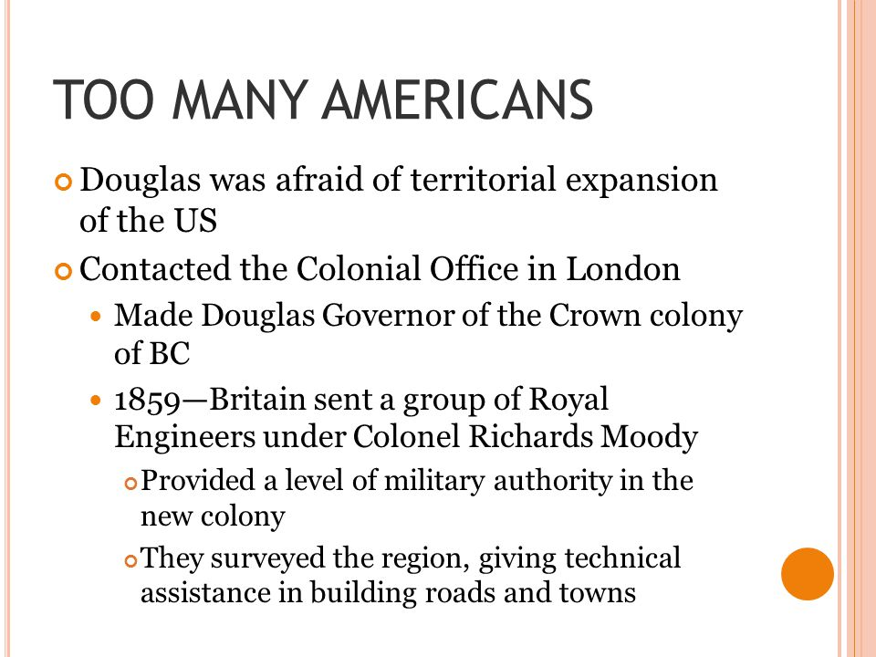 TOO MANY AMERICANS Douglas was afraid of territorial expansion of the US. Contacted the Colonial Office in London.
