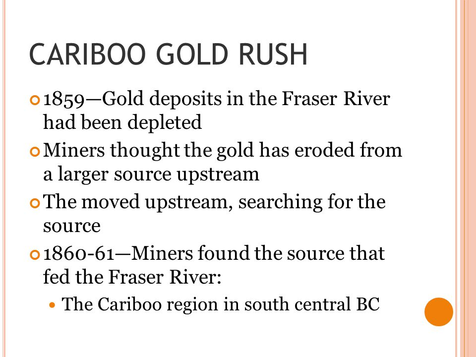 CARIBOO GOLD RUSH 1859—Gold deposits in the Fraser River had been depleted. Miners thought the gold has eroded from a larger source upstream.