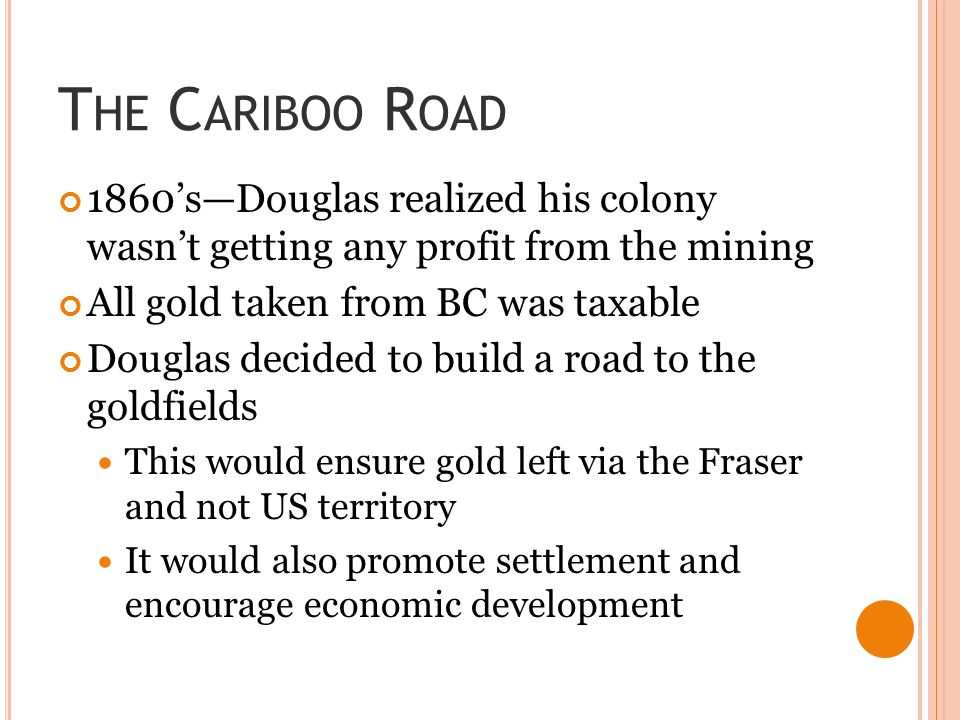 The Cariboo Road 1860's—Douglas realized his colony wasn't getting any profit from the mining. All gold taken from BC was taxable.