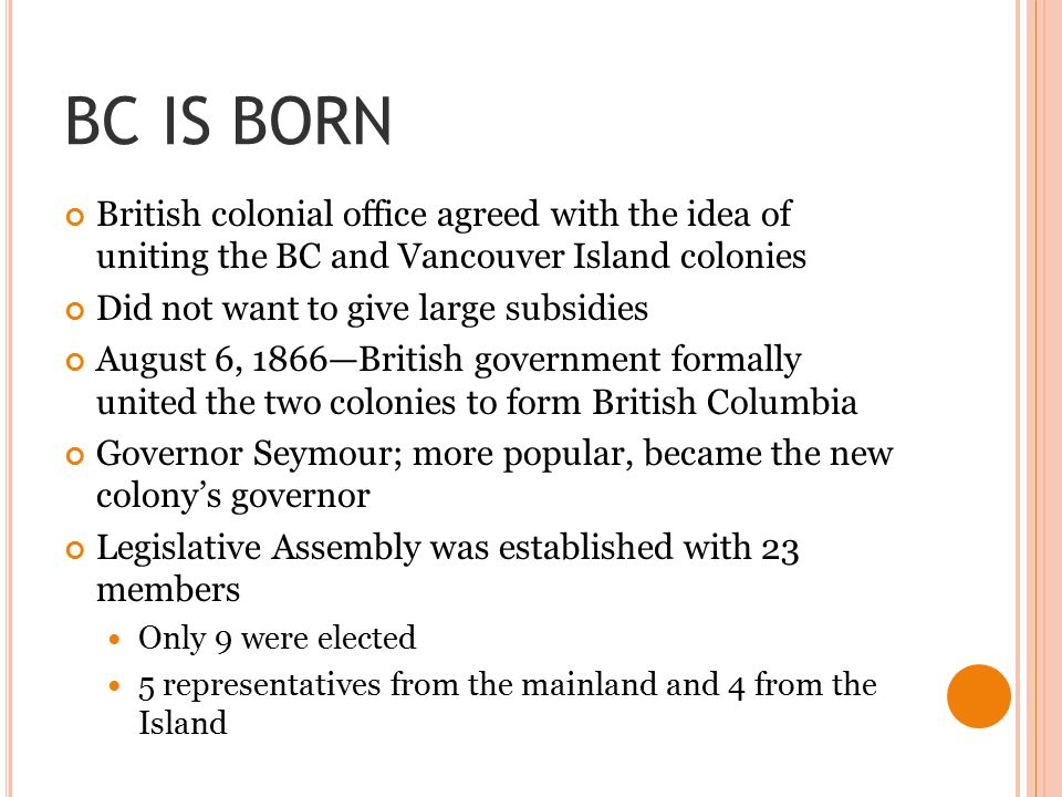 BC IS BORN British colonial office agreed with the idea of uniting the BC and Vancouver Island colonies.