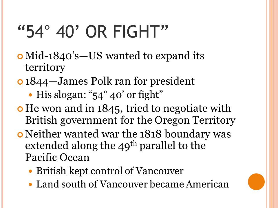 54° 40' OR FIGHT Mid-1840's—US wanted to expand its territory