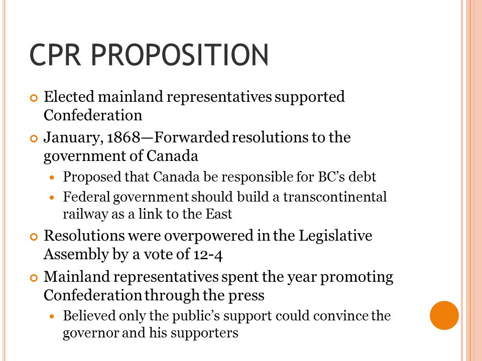 CPR PROPOSITION Elected mainland representatives supported Confederation. January, 1868—Forwarded resolutions to the government of Canada.