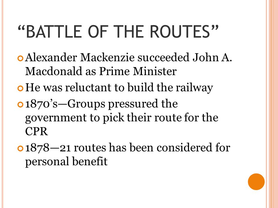 BATTLE OF THE ROUTES Alexander Mackenzie succeeded John A. Macdonald as Prime Minister. He was reluctant to build the railway.