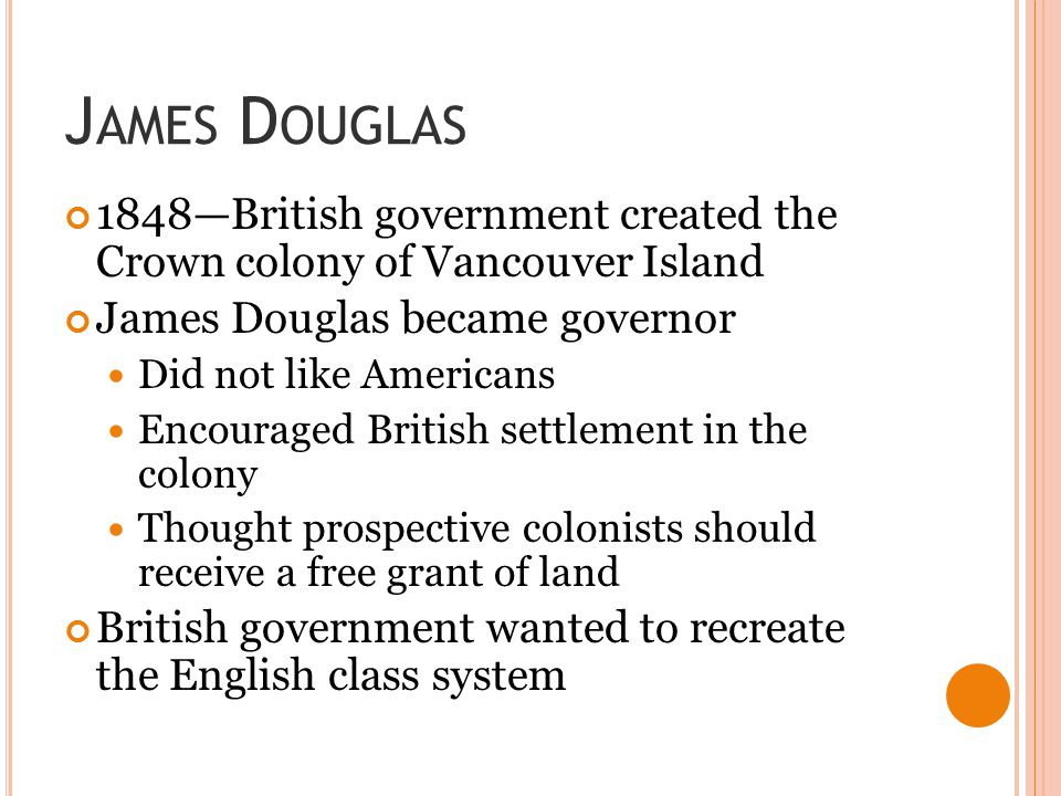 James Douglas 1848—British government created the Crown colony of Vancouver Island. James Douglas became governor.