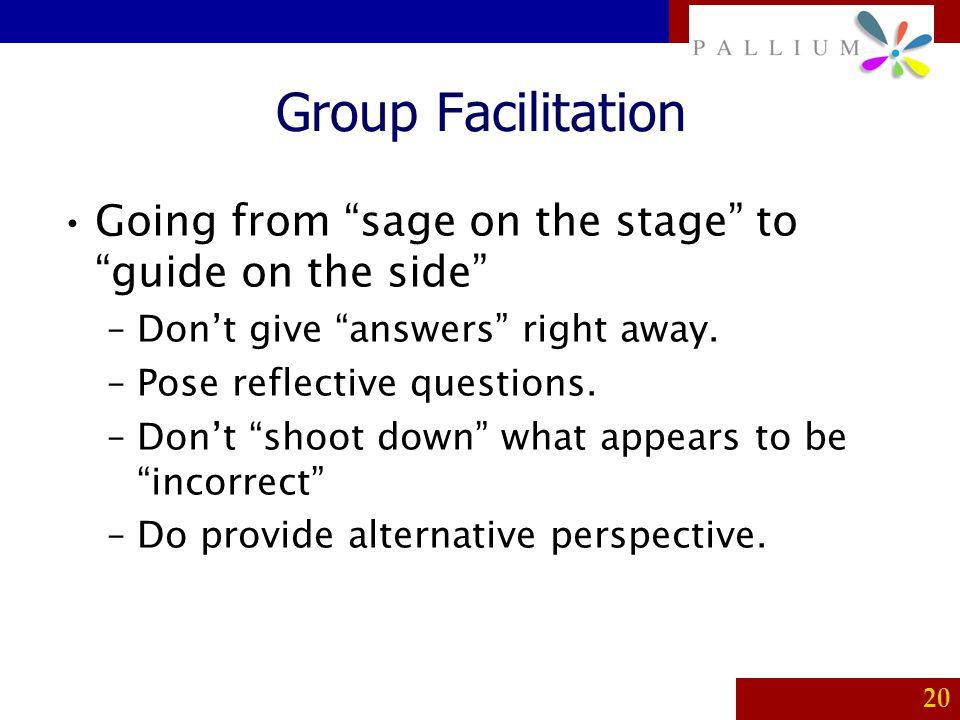 Group Facilitation Going from sage on the stage to guide on the side Don't give answers right away.