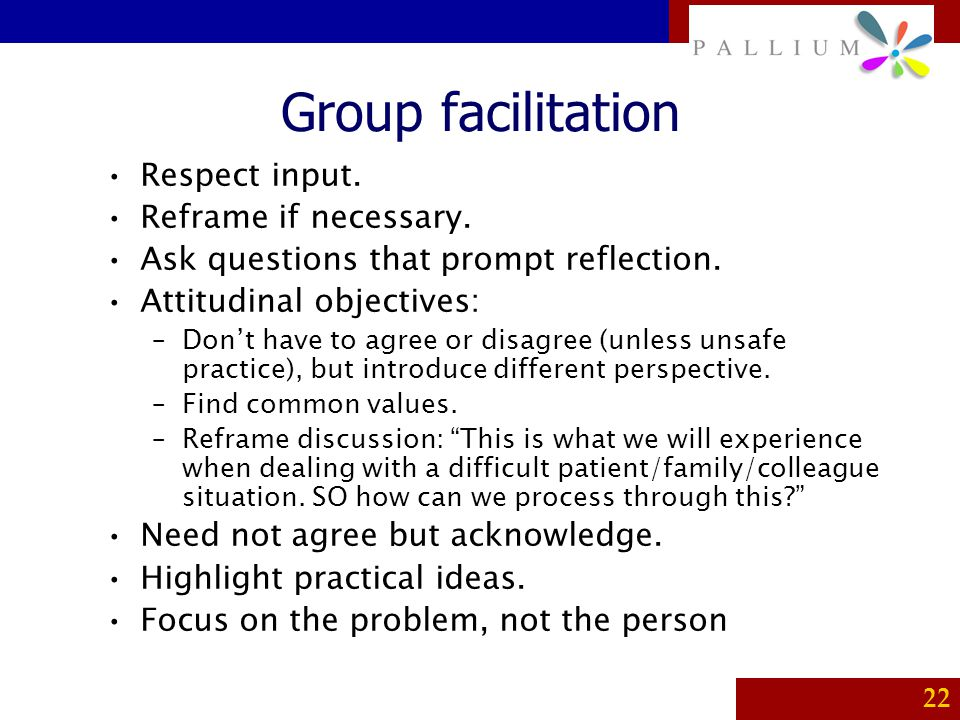 Group facilitation Respect input. Reframe if necessary.