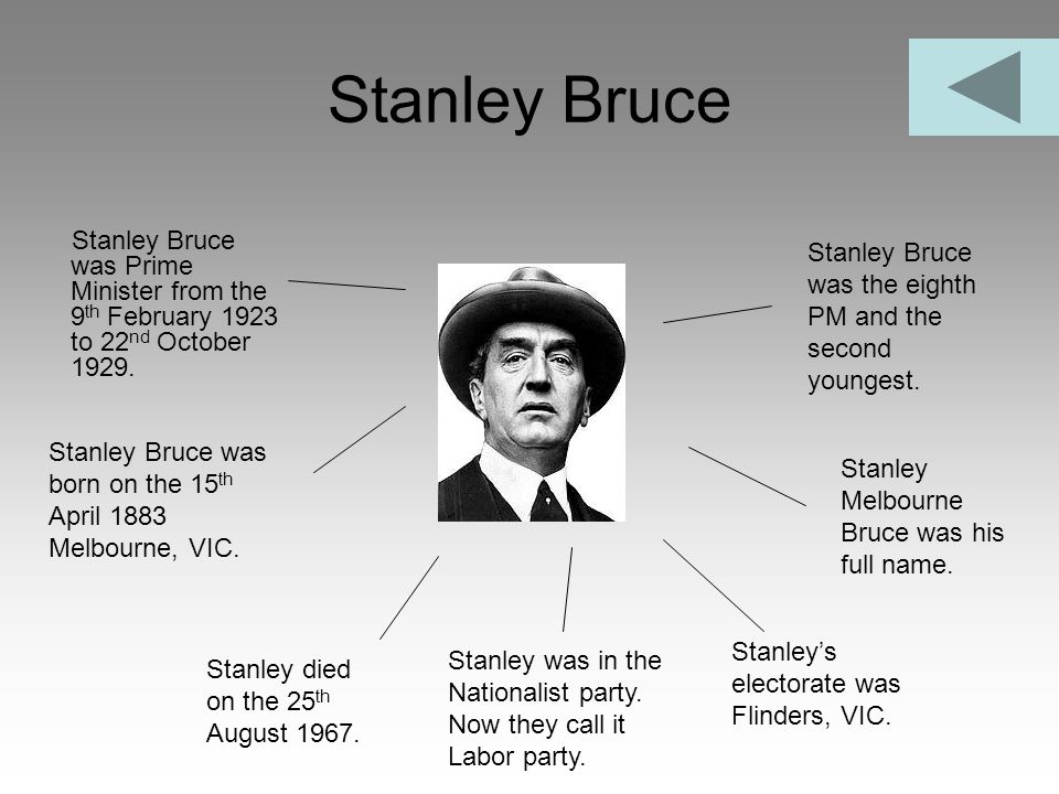 Stanley Bruce Stanley Bruce was Prime Minister from the 9th February 1923 to 22nd October 1929.