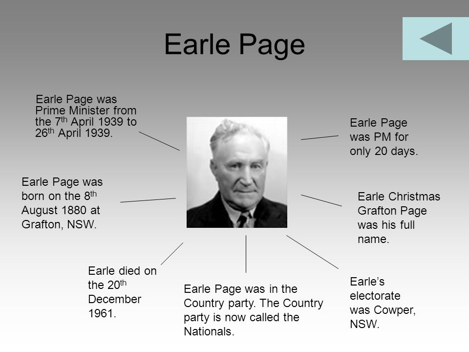Earle Page Earle Page was Prime Minister from the 7th April 1939 to 26th April 1939. Earle Page was PM for only 20 days.