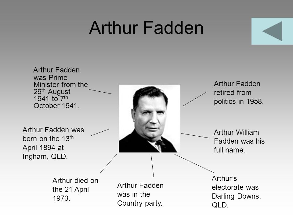 Arthur Fadden Arthur Fadden was Prime Minister from the 29th August 1941 to 7th October 1941. Arthur Fadden retired from politics in 1958.