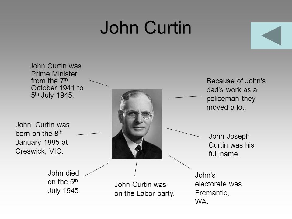John Curtin John Curtin was Prime Minister from the 7th October 1941 to 5th July 1945. Because of John's dad's work as a policeman they moved a lot.