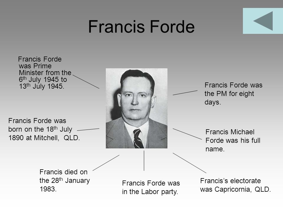 Francis Forde Francis Forde was Prime Minister from the 6th July 1945 to 13th July 1945. Francis Forde was the PM for eight days.