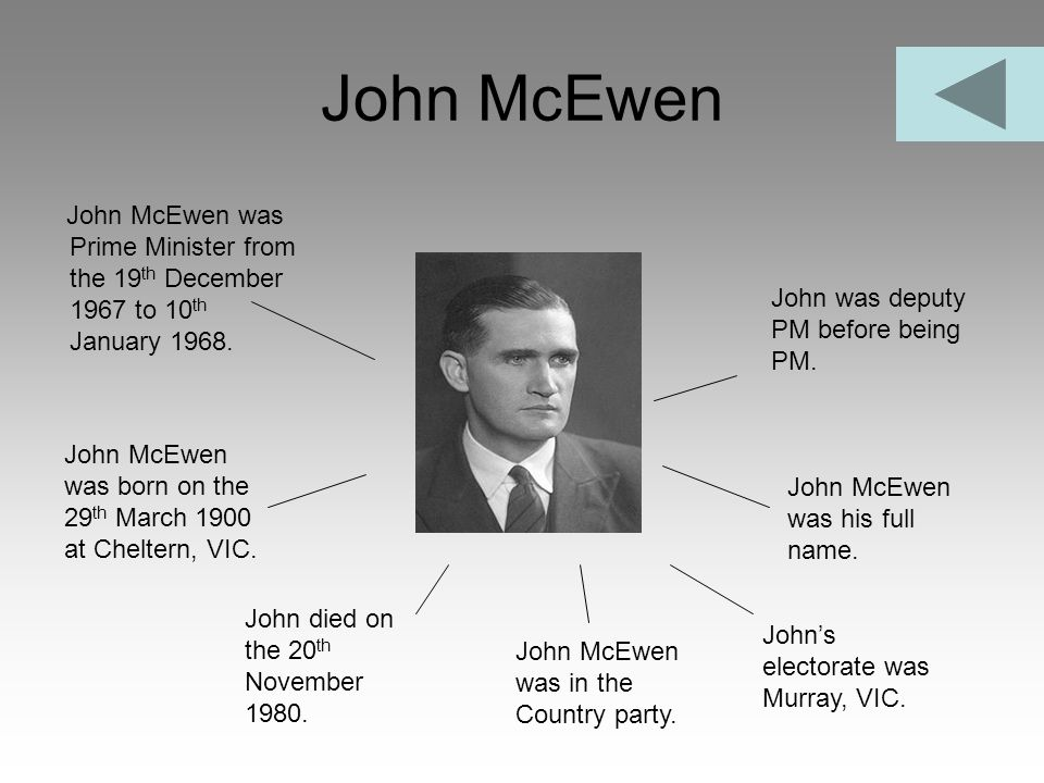 John McEwen John McEwen was Prime Minister from the 19th December 1967 to 10th January 1968. John was deputy PM before being PM.