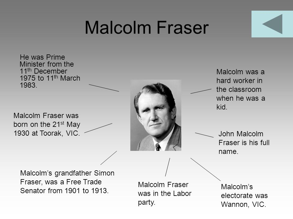 Malcolm Fraser He was Prime Minister from the 11th December 1975 to 11th March 1983. Malcolm was a hard worker in the classroom when he was a kid.