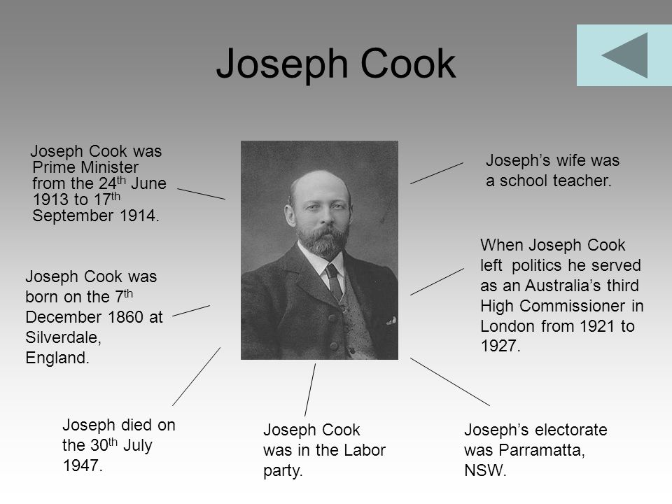 Joseph Cook Joseph Cook was Prime Minister from the 24th June 1913 to 17th September 1914. Joseph's wife was a school teacher.