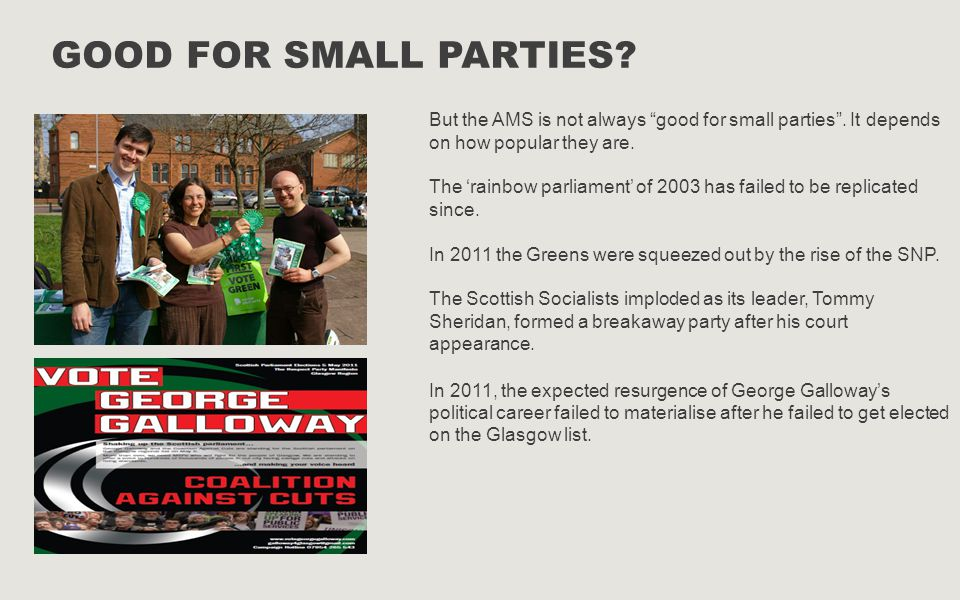 Good for small parties But the AMS is not always good for small parties . It depends on how popular they are.