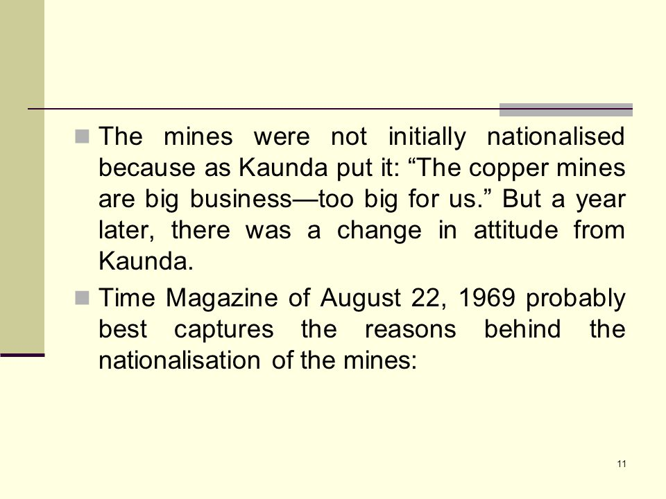 The mines were not initially nationalised because as Kaunda put it: The copper mines are big business—too big for us. But a year later, there was a change in attitude from Kaunda.