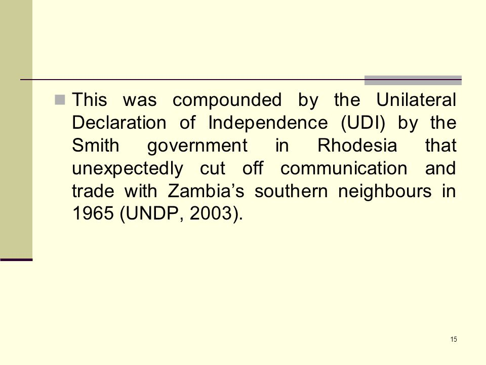 This was compounded by the Unilateral Declaration of Independence (UDI) by the Smith government in Rhodesia that unexpectedly cut off communication and trade with Zambia's southern neighbours in 1965 (UNDP, 2003).