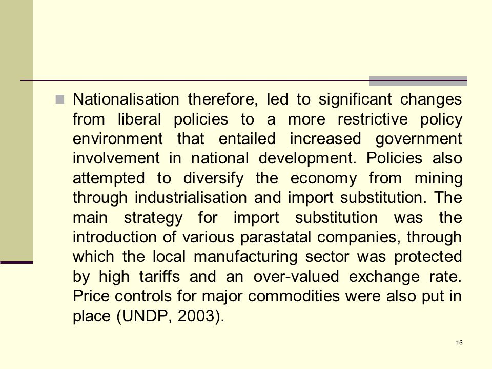 Nationalisation therefore, led to significant changes from liberal policies to a more restrictive policy environment that entailed increased government involvement in national development.