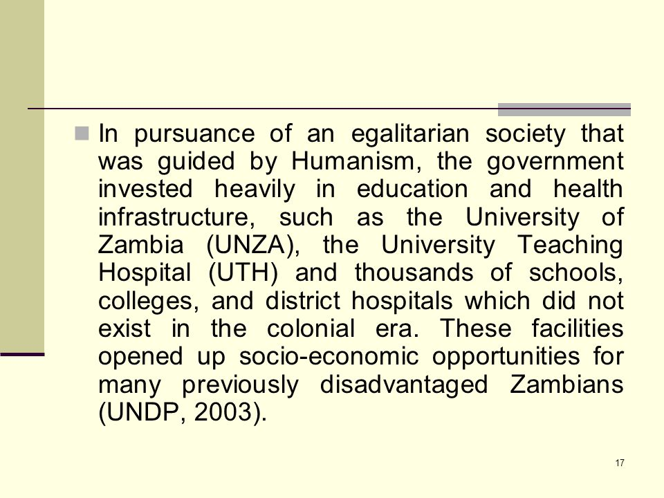 In pursuance of an egalitarian society that was guided by Humanism, the government invested heavily in education and health infrastructure, such as the University of Zambia (UNZA), the University Teaching Hospital (UTH) and thousands of schools, colleges, and district hospitals which did not exist in the colonial era.