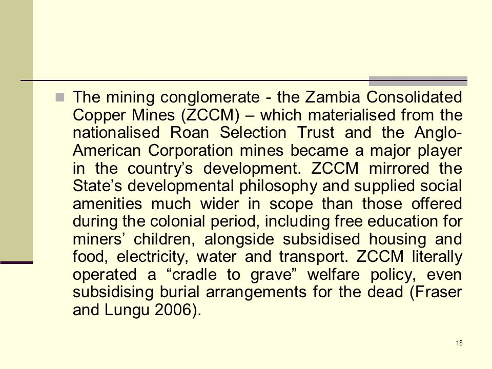 The mining conglomerate - the Zambia Consolidated Copper Mines (ZCCM) – which materialised from the nationalised Roan Selection Trust and the Anglo-American Corporation mines became a major player in the country's development.