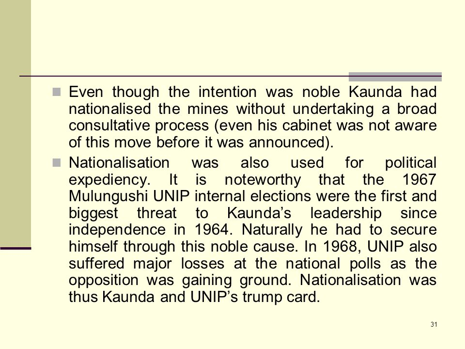 Even though the intention was noble Kaunda had nationalised the mines without undertaking a broad consultative process (even his cabinet was not aware of this move before it was announced).
