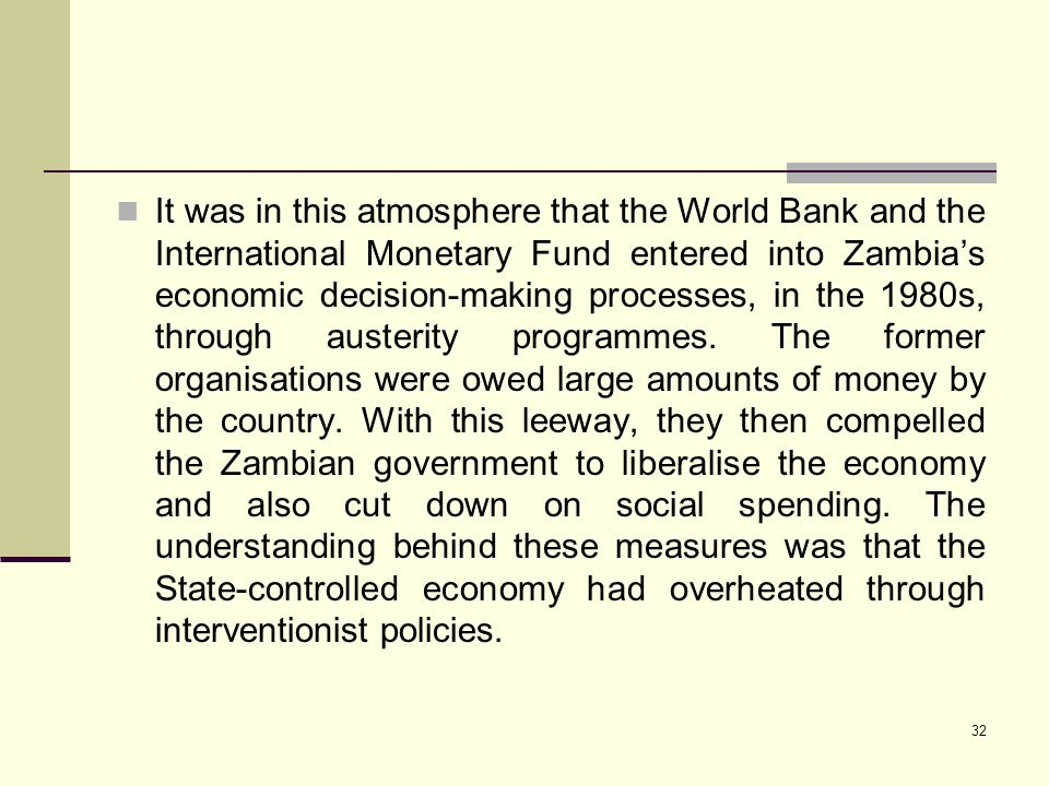 It was in this atmosphere that the World Bank and the International Monetary Fund entered into Zambia's economic decision-making processes, in the 1980s, through austerity programmes.