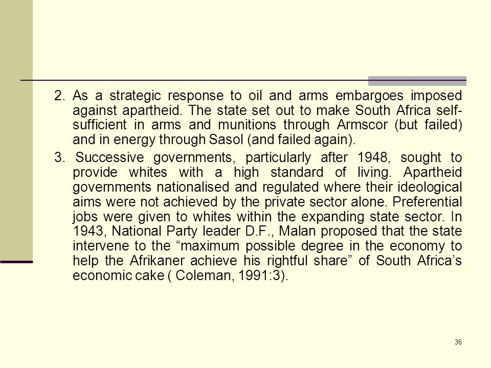 2. As a strategic response to oil and arms embargoes imposed against apartheid. The state set out to make South Africa self-sufficient in arms and munitions through Armscor (but failed) and in energy through Sasol (and failed again).
