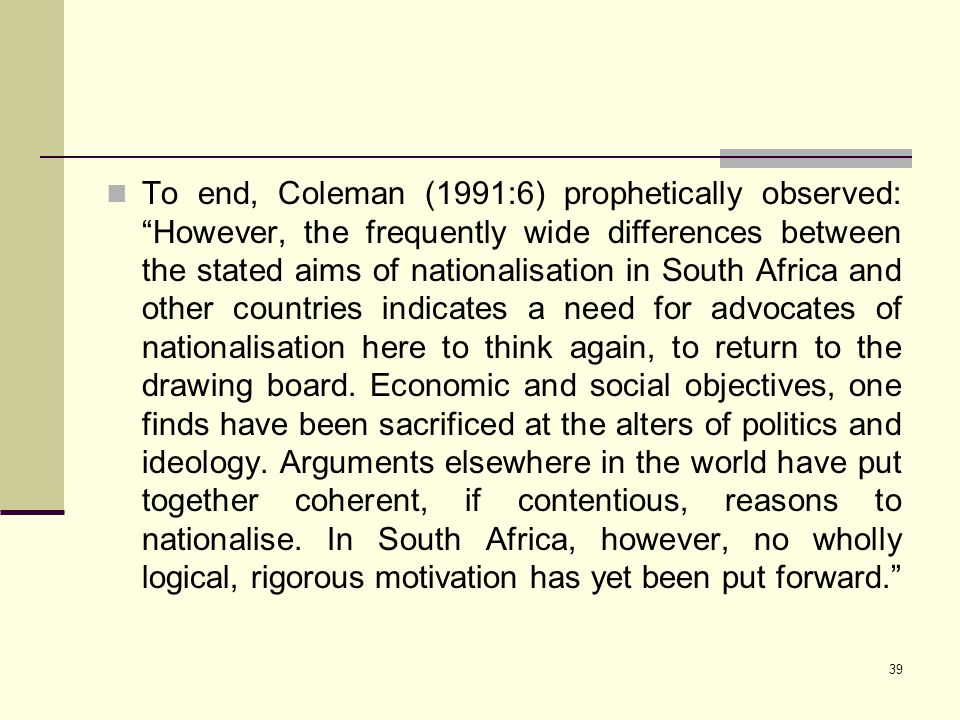 To end, Coleman (1991:6) prophetically observed: However, the frequently wide differences between the stated aims of nationalisation in South Africa and other countries indicates a need for advocates of nationalisation here to think again, to return to the drawing board.