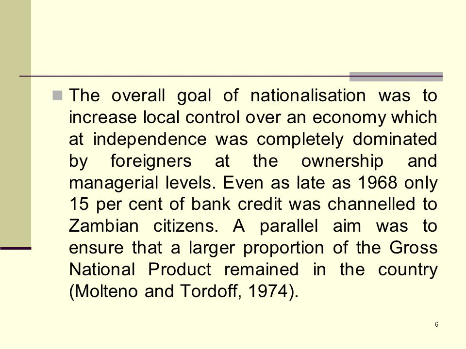 The overall goal of nationalisation was to increase local control over an economy which at independence was completely dominated by foreigners at the ownership and managerial levels.