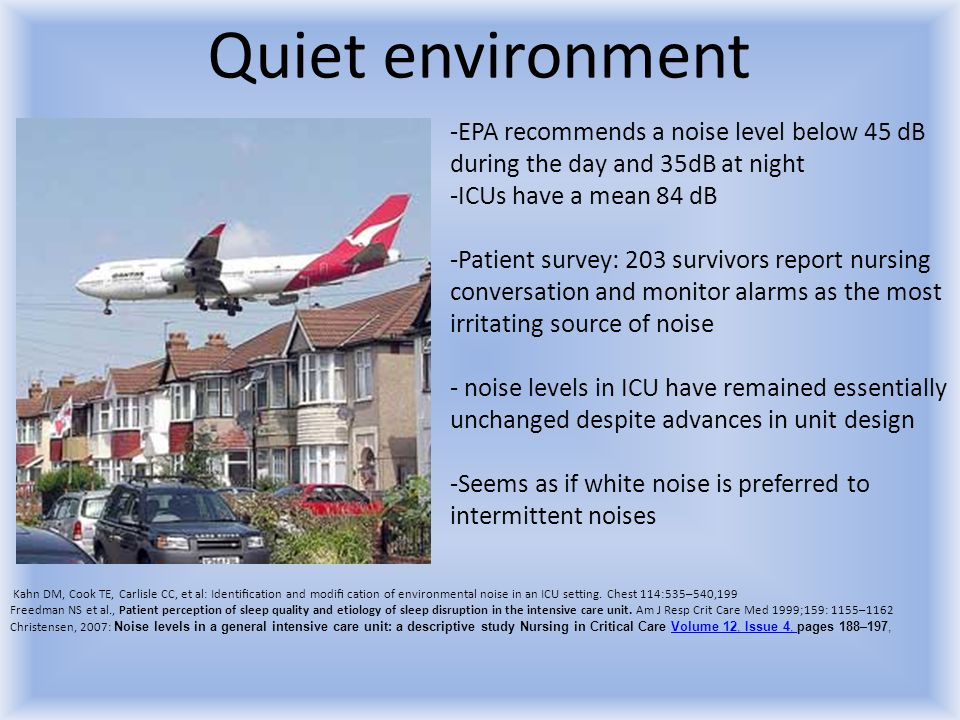 Quiet environment EPA recommends a noise level below 45 dB during the day and 35dB at night. ICUs have a mean 84 dB.