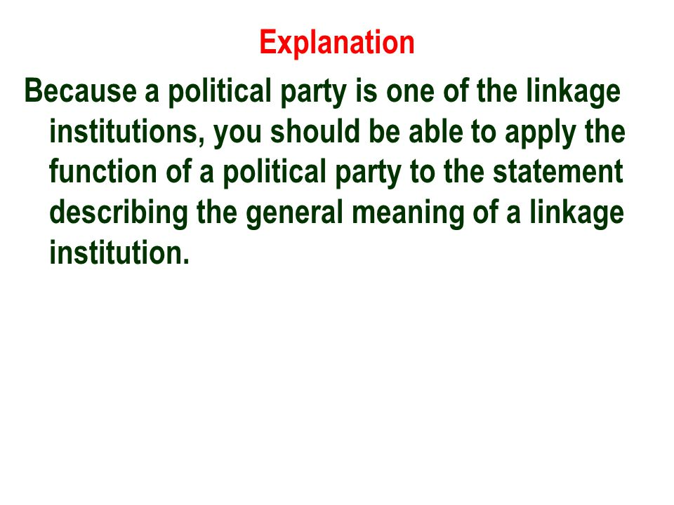 Explanation Because a political party is one of the linkage institutions, you should be able to apply the function of a political party to the statement describing the general meaning of a linkage institution.