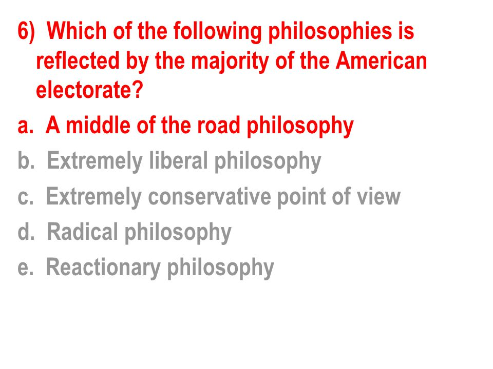 6) Which of the following philosophies is reflected by the majority of the American electorate.