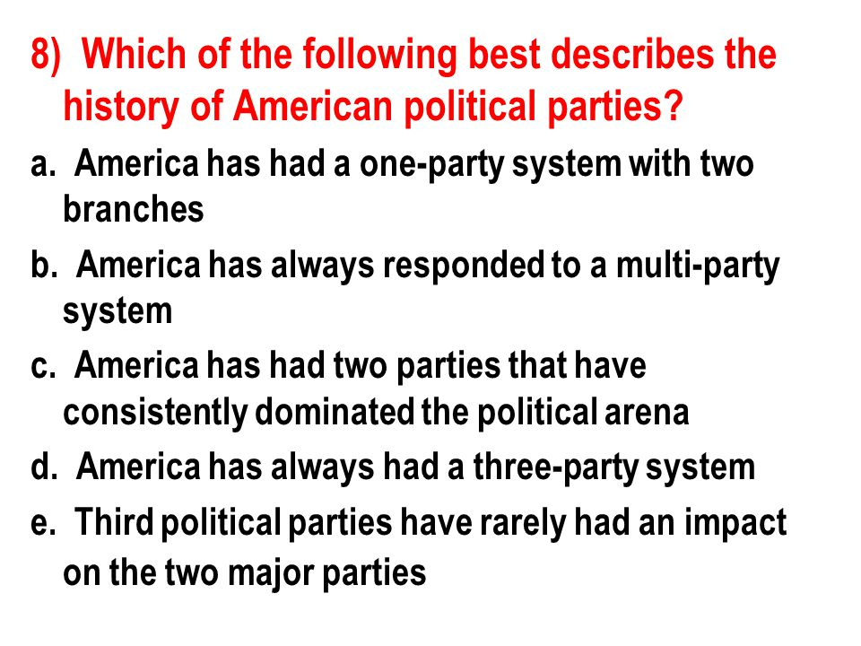 8) Which of the following best describes the history of American political parties