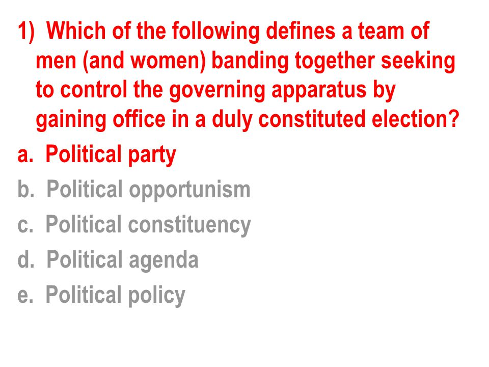 1) Which of the following defines a team of men (and women) banding together seeking to control the governing apparatus by gaining office in a duly constituted election.