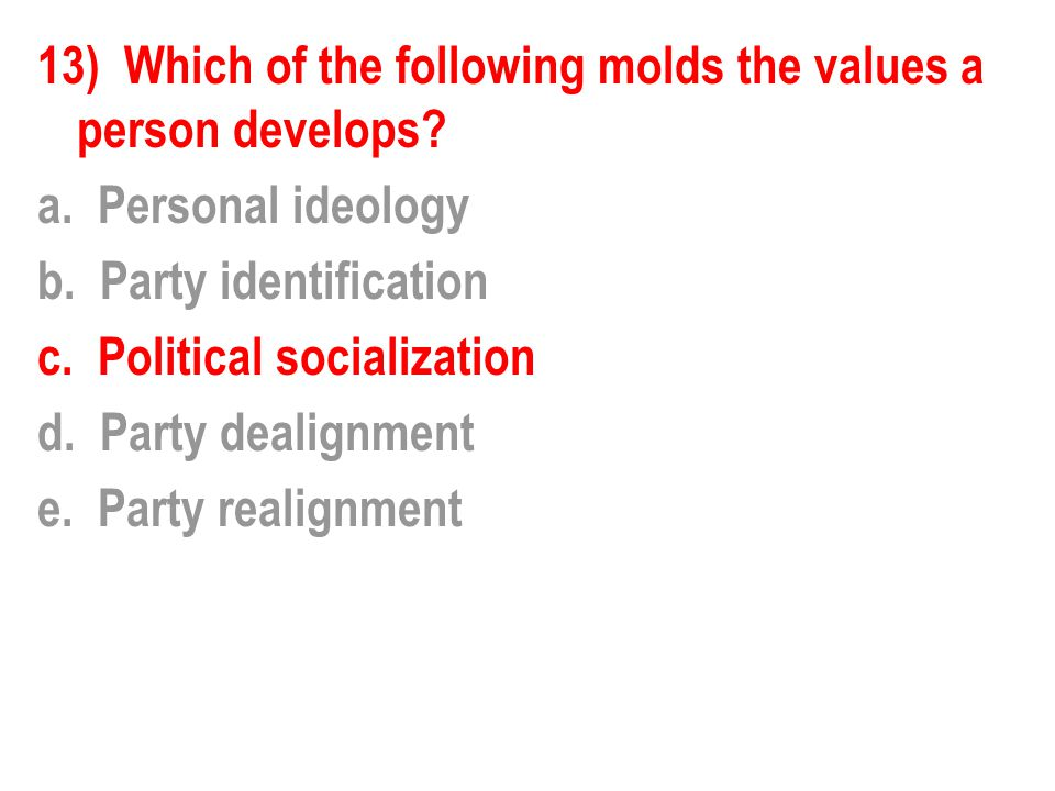 13) Which of the following molds the values a person develops. a