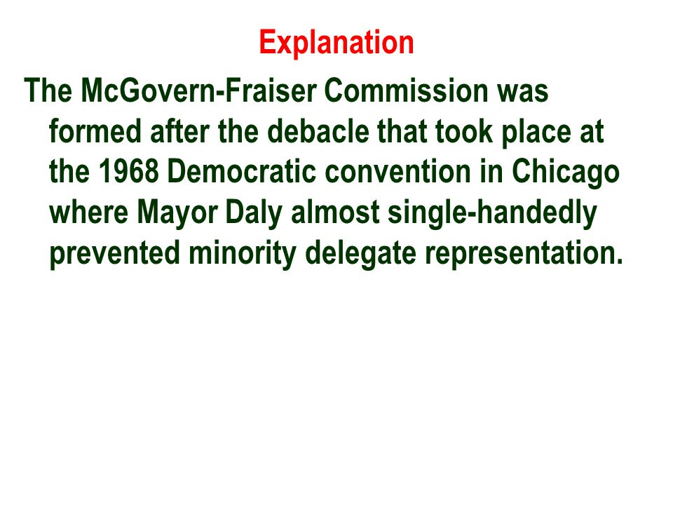Explanation The McGovern-Fraiser Commission was formed after the debacle that took place at the 1968 Democratic convention in Chicago where Mayor Daly almost single-handedly prevented minority delegate representation.