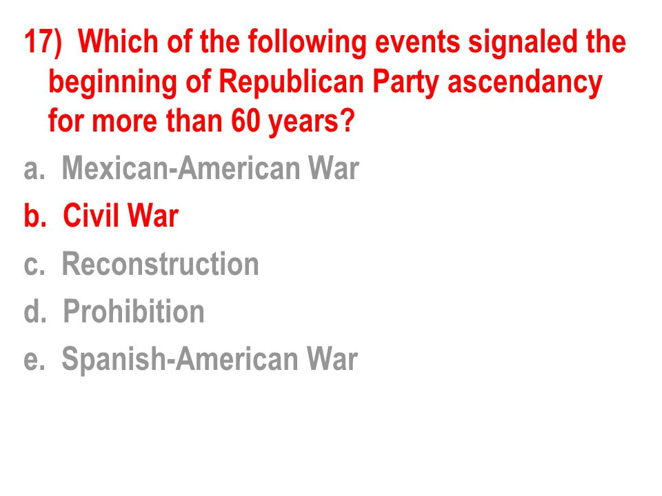 17) Which of the following events signaled the beginning of Republican Party ascendancy for more than 60 years.