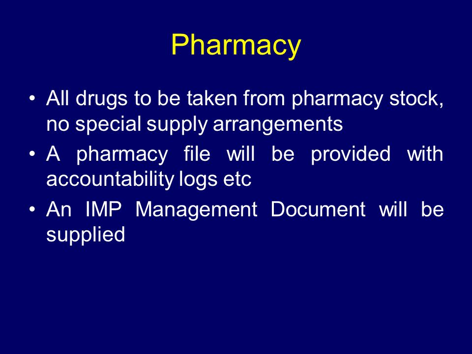 Pharmacy All drugs to be taken from pharmacy stock, no special supply arrangements. A pharmacy file will be provided with accountability logs etc.