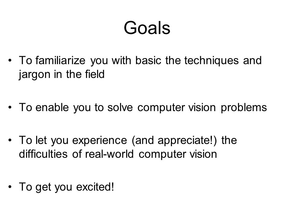 Goals To familiarize you with basic the techniques and jargon in the field. To enable you to solve computer vision problems.