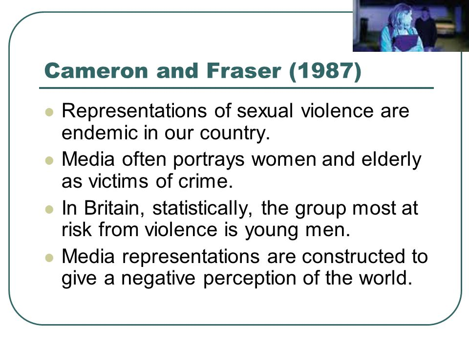 Cameron and Fraser (1987) Representations of sexual violence are endemic in our country. Media often portrays women and elderly as victims of crime.