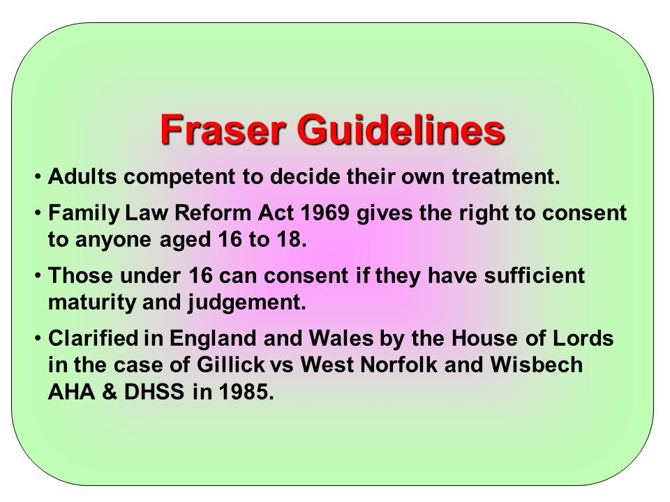 Fraser Guidelines Adults competent to decide their own treatment.