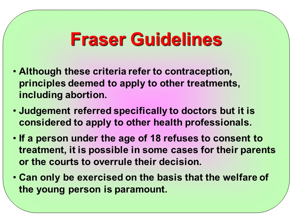 Fraser Guidelines Although these criteria refer to contraception, principles deemed to apply to other treatments, including abortion.