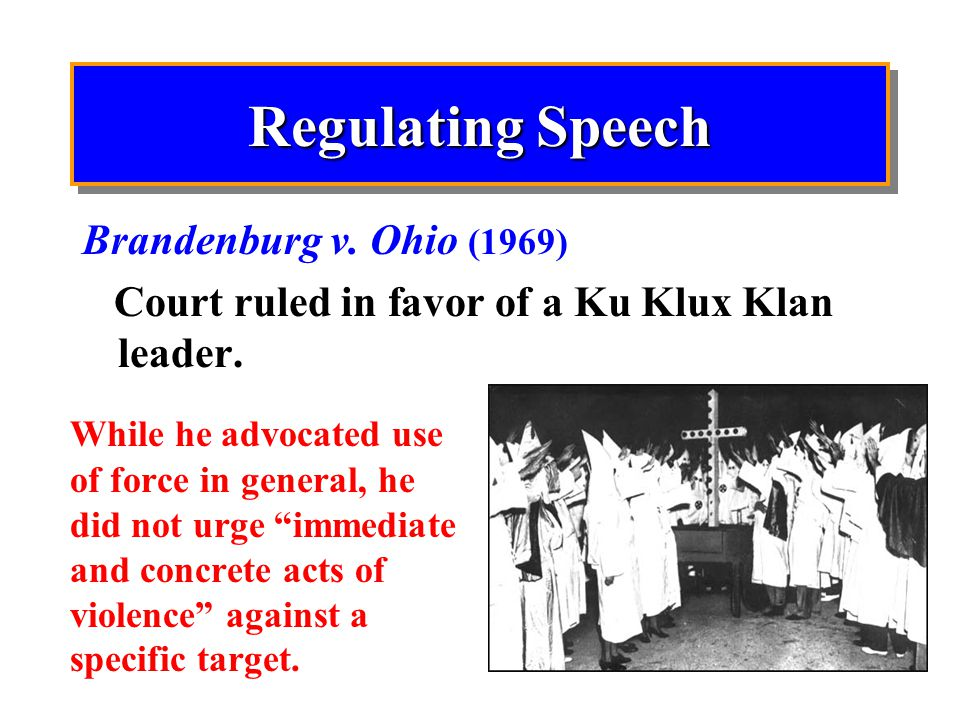 Regulating Speech Brandenburg v. Ohio (1969) Court ruled in favor of a Ku Klux Klan leader.