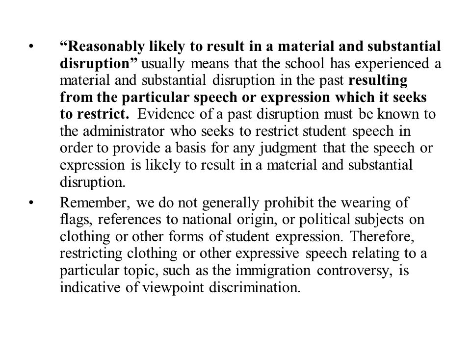Reasonably likely to result in a material and substantial disruption usually means that the school has experienced a material and substantial disruption in the past resulting from the particular speech or expression which it seeks to restrict. Evidence of a past disruption must be known to the administrator who seeks to restrict student speech in order to provide a basis for any judgment that the speech or expression is likely to result in a material and substantial disruption.