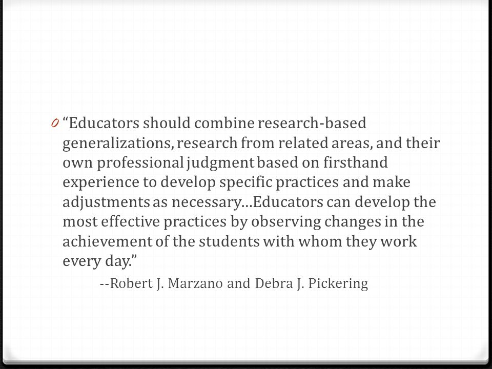 Educators should combine research-based generalizations, research from related areas, and their own professional judgment based on firsthand experience to develop specific practices and make adjustments as necessary…Educators can develop the most effective practices by observing changes in the achievement of the students with whom they work every day.