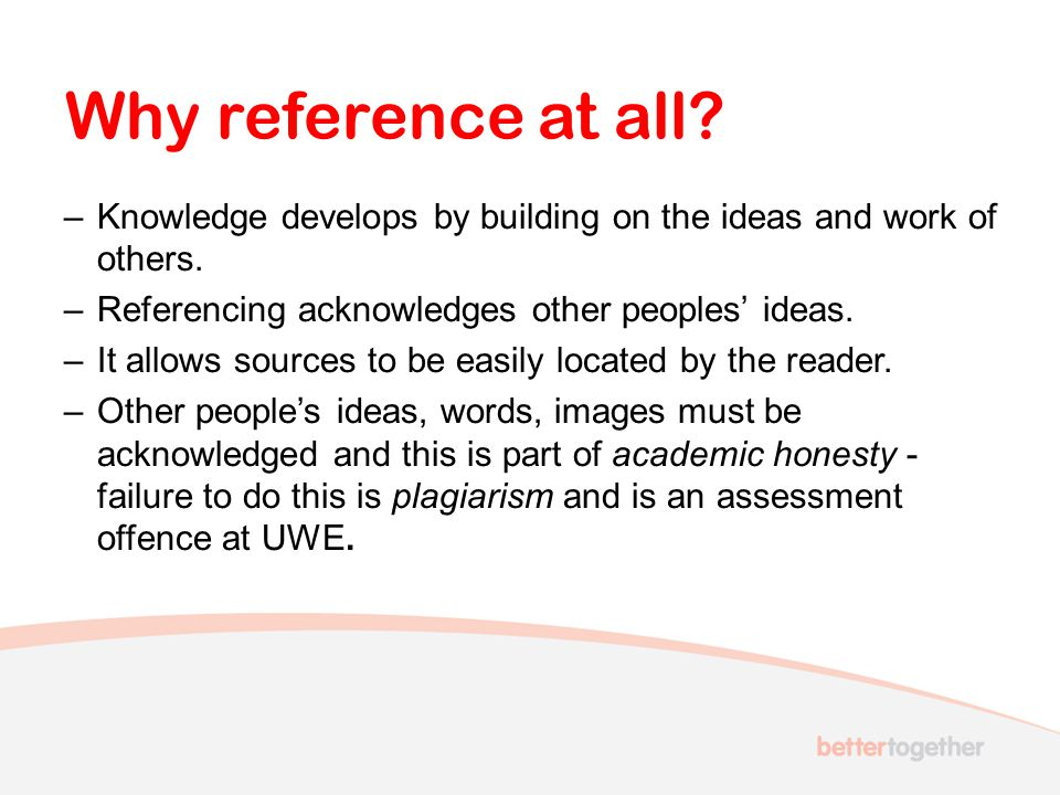 Why reference at all Knowledge develops by building on the ideas and work of others. Referencing acknowledges other peoples' ideas.