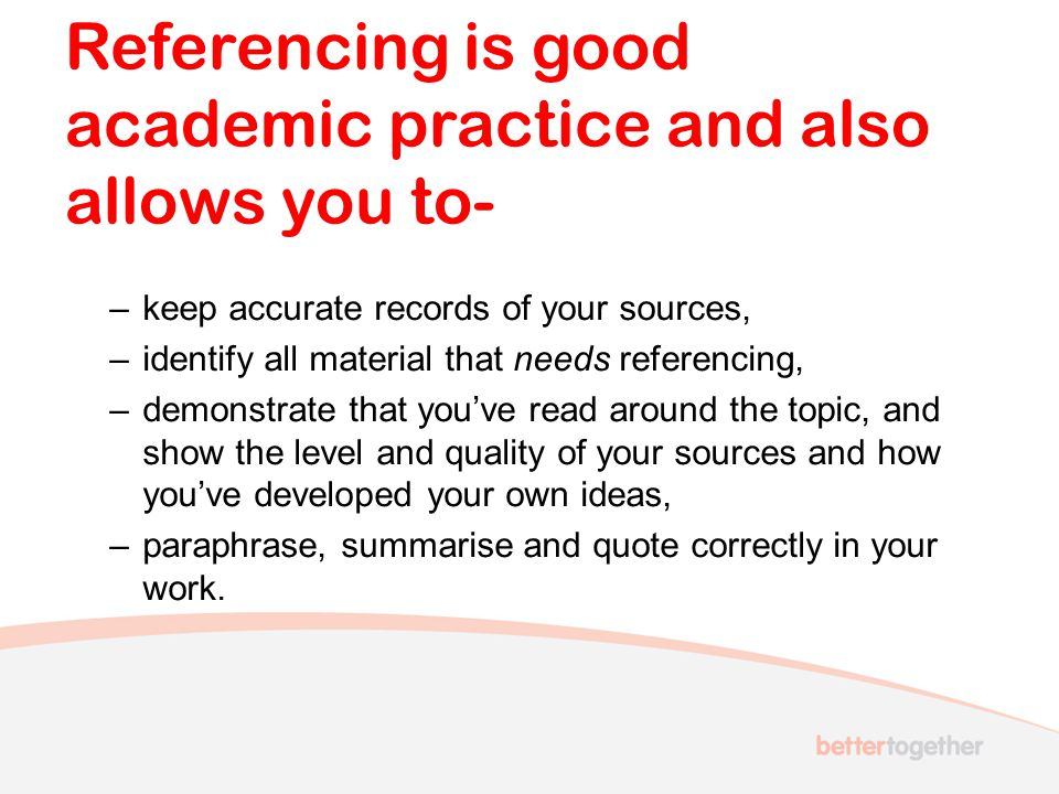 Referencing is good academic practice and also allows you to-