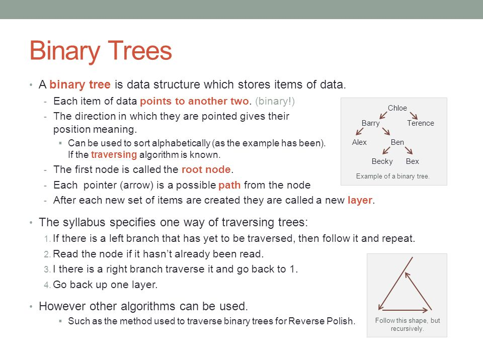 Binary Trees A binary tree is data structure which stores items of data. Each item of data points to another two. (binary!)